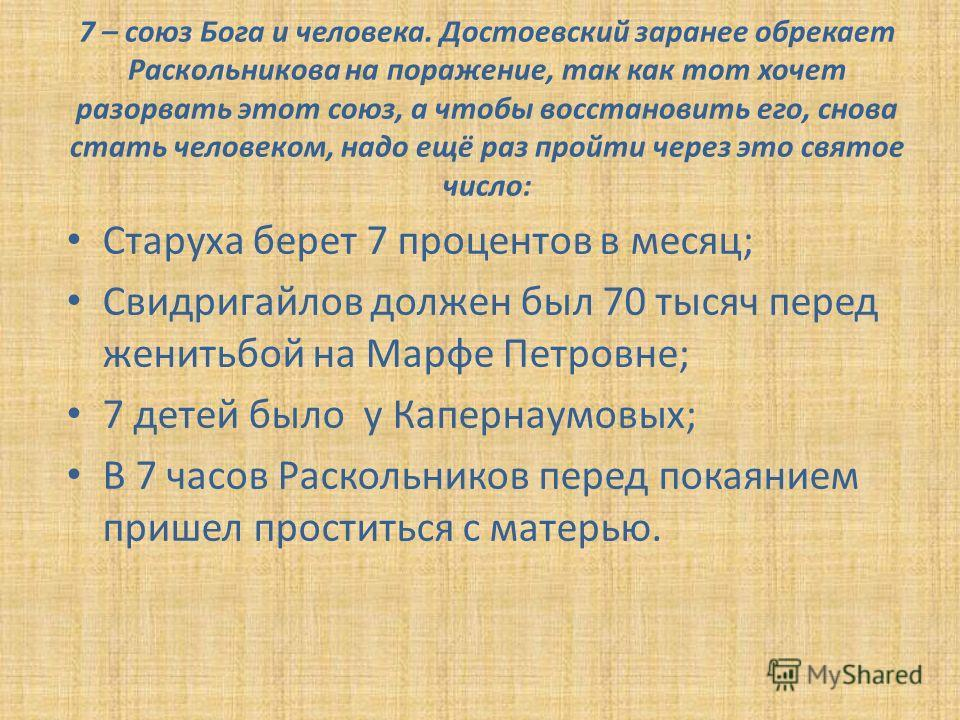 7 – союз Бога и человека. Достоевский заранее обрекает Раскольникова на поражение, так как тот хочет разорвать этот союз, а чтобы восстановить его, снова стать человеком, надо ещё раз пройти через это святое число: Старуха берет 7 процентов в месяц;