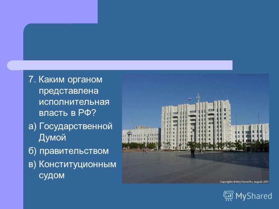 7. Каким органом представлена исполнительная власть в РФ? а) Государственной Думой б) правительством в) Конституционным судом