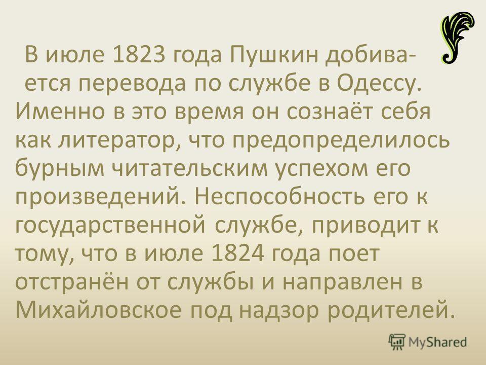 В июле 1823 года Пушкин добива- ется перевода по службе в Одессу. Именно в это время он сознаёт себя как литератор, что предопределилось бурным читательским успехом его произведений. Неспособность его к государственной службе, приводит к тому, что в