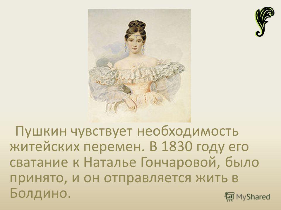 Пушкин чувствует необходимость житейских перемен. В 1830 году его сватание к Наталье Гончаровой, было принято, и он отправляется жить в Болдино.