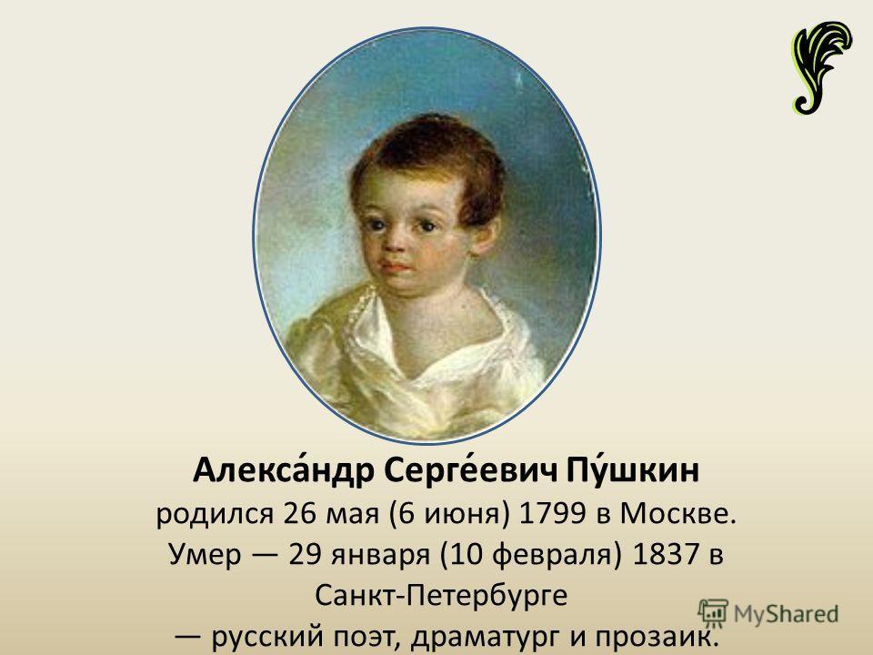 Алекса́ндр Серге́евич Пу́шкин родился 26 мая (6 июня) 1799 в Москве. Умер 29 января (10 февраля) 1837 в Санкт-Петербурге русский поэт, драматург и прозаик.