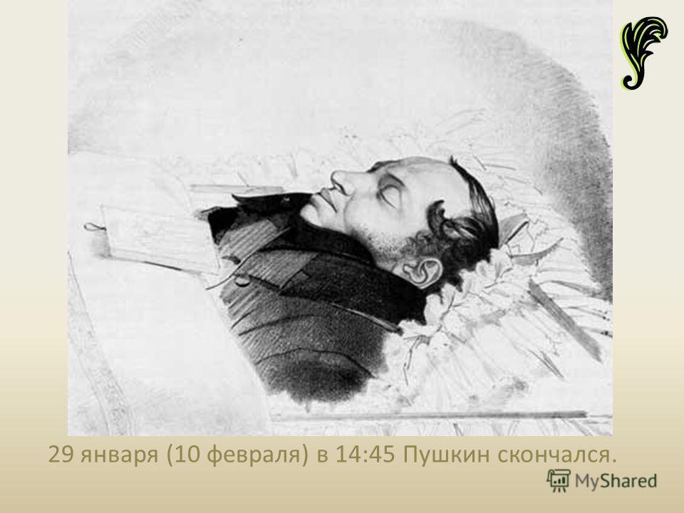 29 января (10 февраля) в 14:45 Пушкин скончался.
