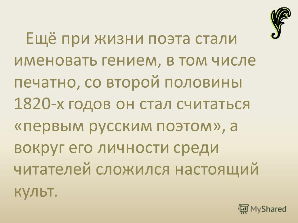 Ещё при жизни поэта стали именовать гением, в том числе печатно, со второй половины 1820-х годов он стал считаться «первым русским поэтом», а вокруг его личности среди читателей сложился настоящий культ.