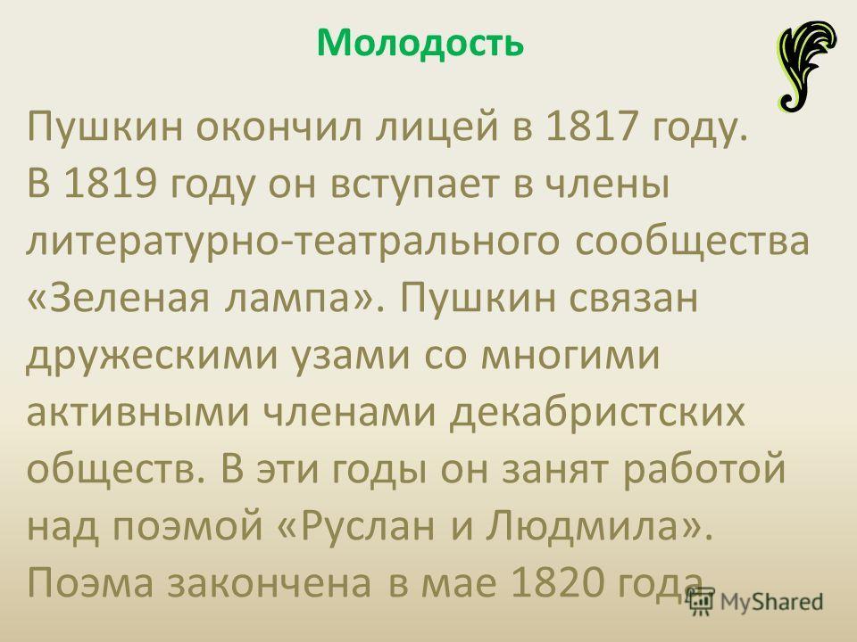 Пушкин окончил лицей в 1817 году. В 1819 году он вступает в члены литературно-театрального сообщества «Зеленая лампа». Пушкин связан дружескими узами со многими активными членами декабристских обществ. В эти годы он занят работой над поэмой «Руслан и