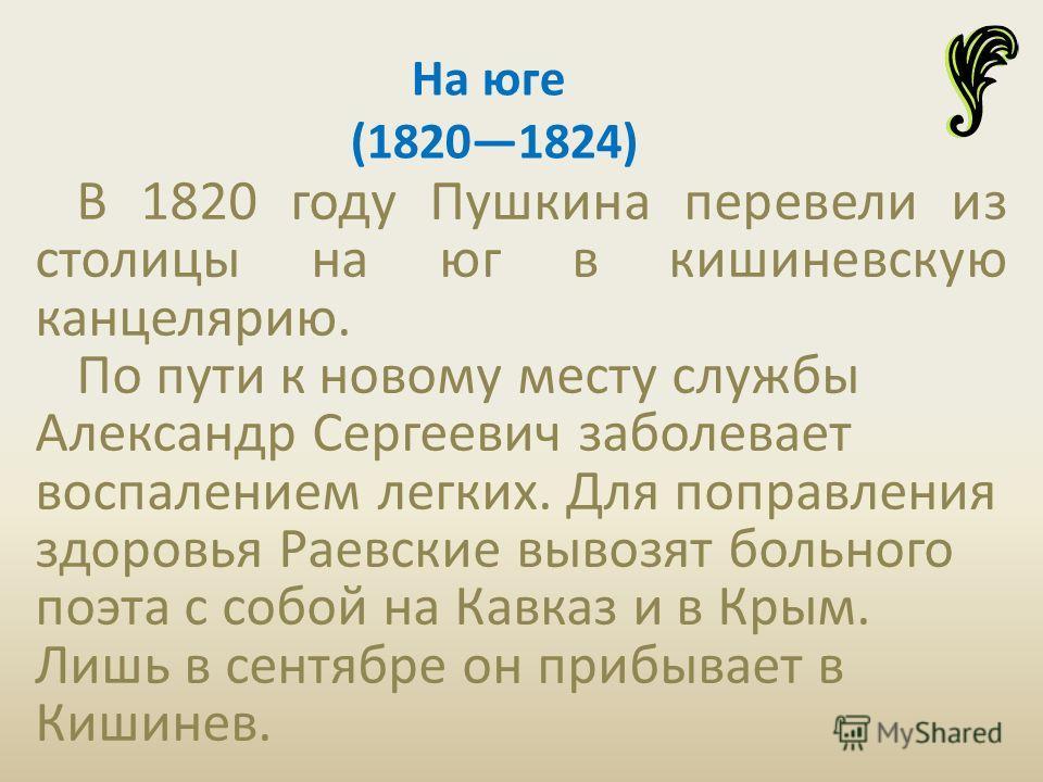 В 1820 году Пушкина перевели из столицы на юг в кишиневскую канцелярию. По пути к новому месту службы Александр Сергеевич заболевает воспалением легких. Для поправления здоровья Раевские вывозят больного поэта с собой на Кавказ и в Крым. Лишь в сентя