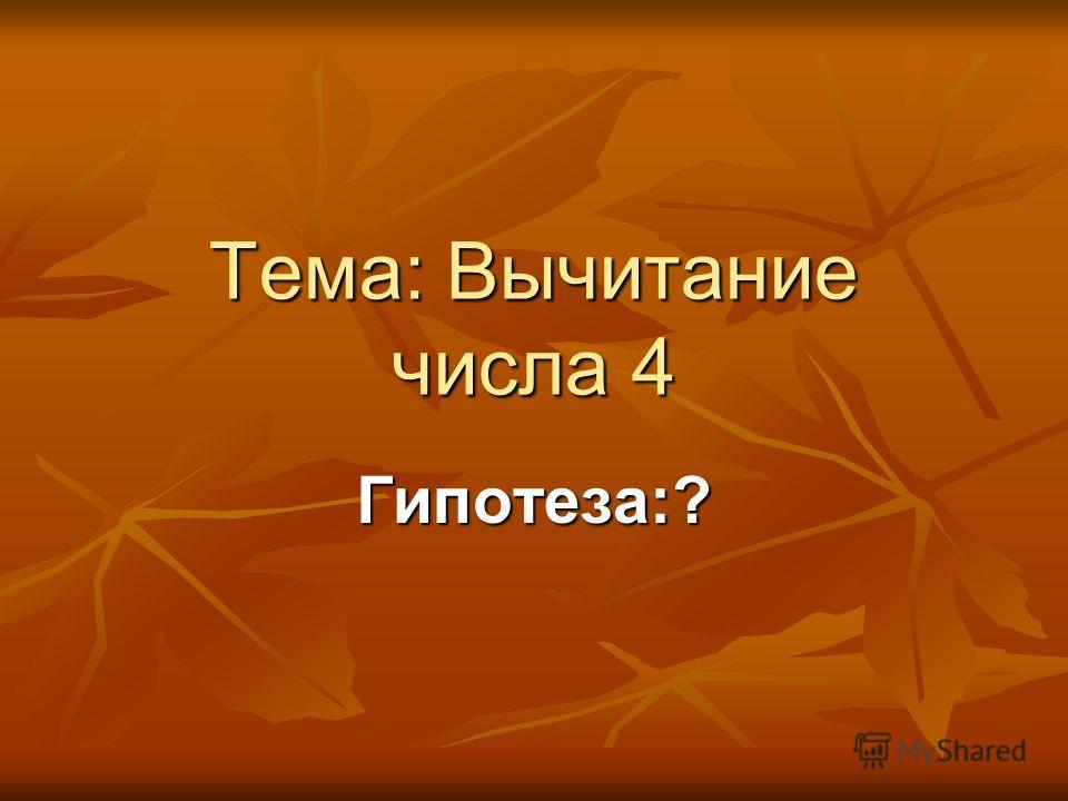 Тема: Вычитание числа 4 Гипотеза:?