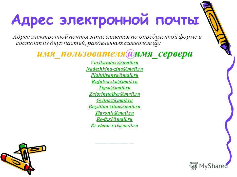 Адрес электронной почты Адрес электронной почты записывается по определенной форме и состоит из двух частей, разделенных символом @: имя_пользователя@имя_сервера Vovikandosy@mail.ruovikandosy@mail.ru Nadezhkina-zina@mail.ru Plahtijvanya@mail.ru Rufat
