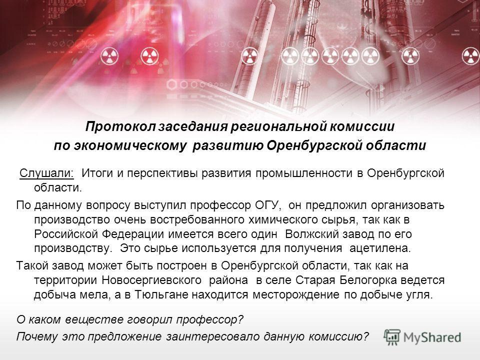 Протокол заседания региональной комиссии по экономическому развитию Оренбургской области Слушали: Итоги и перспективы развития промышленности в Оренбургской области. По данному вопросу выступил профессор ОГУ, он предложил организовать производство оч
