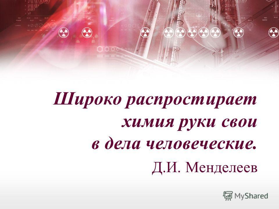 Широко распростирает химия руки свои в дела человеческие. Д.И. Менделеев