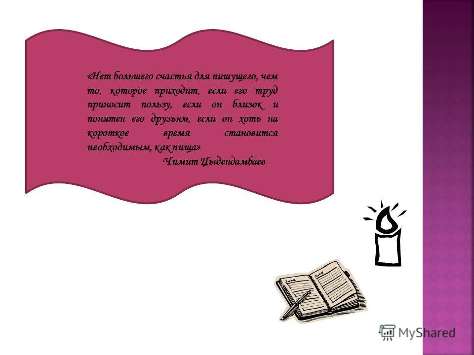 «Нет большего счастья для пишущего, чем то, которое приходит, если его труд приносит пользу, если он близок и понятен его друзьям, если он хоть на короткое время становится необходимым, как пища» Чимит Цыдендамбаев