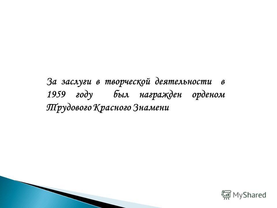 За заслуги в творческой деятельности в 1959 году был награжден орденом Трудового Красного Знамени