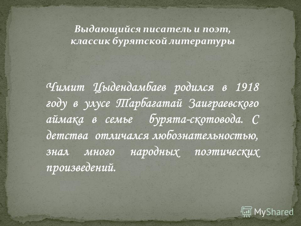 Выдающийся писатель и поэт, классик бурятской литературы Чимит Цыдендамбаев родился в 1918 году в улусе Тарбагатай Заиграевского аймака в семье бурята-скотовода. С детства отличался любознательностью, знал много народных поэтических произведений.