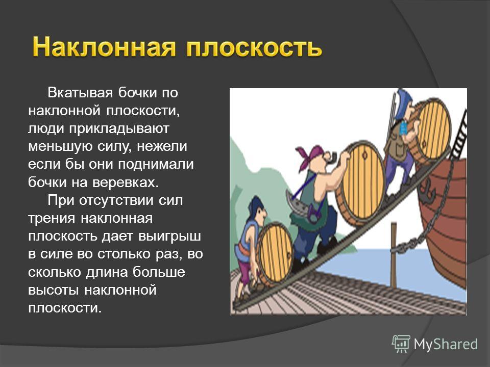 Вкатывая бочки по наклонной плоскости, люди прикладывают меньшую силу, нежели если бы они поднимали бочки на веревках. При отсутствии сил трения наклонная плоскость дает выигрыш в силе во столько раз, во сколько длина больше высоты наклонной плоскост