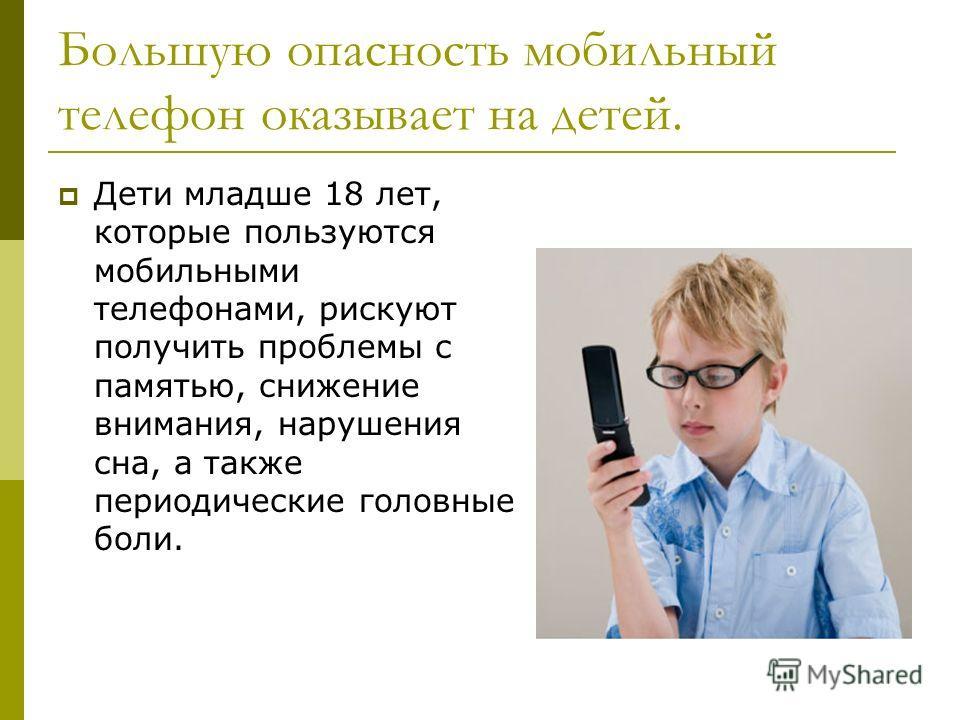 Большую опасность мобильный телефон оказывает на детей. Дети младше 18 лет, которые пользуются мобильными телефонами, рискуют получить проблемы с памятью, снижение внимания, нарушения сна, а также периодические головные боли.