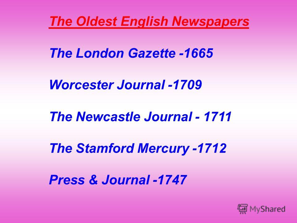 The Oldest English Newspapers The London Gazette -1665 Worcester Journal -1709 The Newcastle Journal - 1711 The Stamford Mercury -1712 Press & Journal -1747