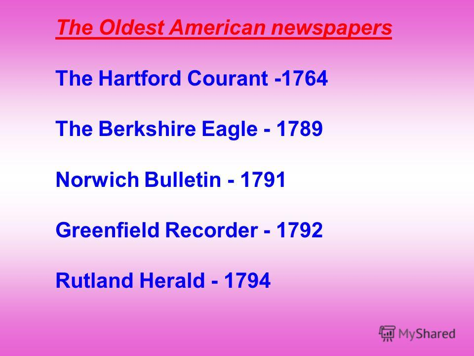 The Oldest American newspapers The Hartford Courant -1764 The Berkshire Eagle - 1789 Norwich Bulletin - 1791 Greenfield Recorder - 1792 Rutland Herald - 1794