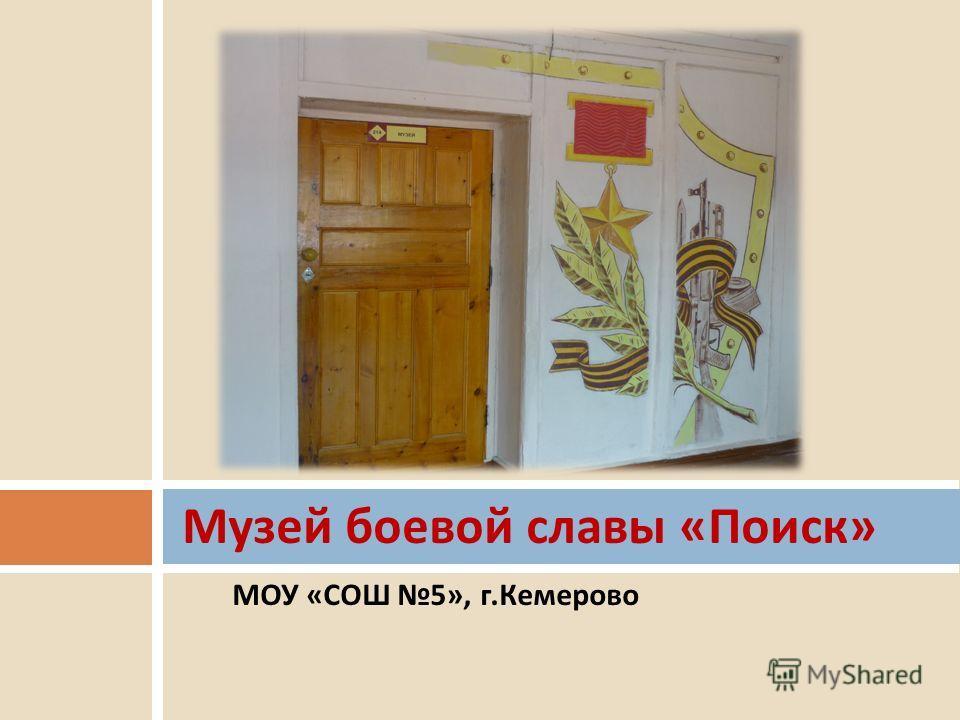 МОУ «СОШ 5», г.Кемерово Музей боевой славы « Поиск »