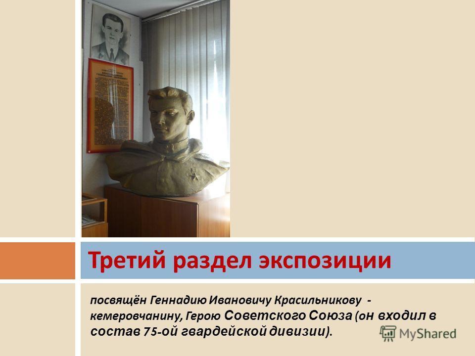 посвящён Геннадию Ивановичу Красильникову - кемеровчанину, Герою Советского Союза (он входил в состав 75-ой гвардейской дивизии). Третий раздел экспозиции