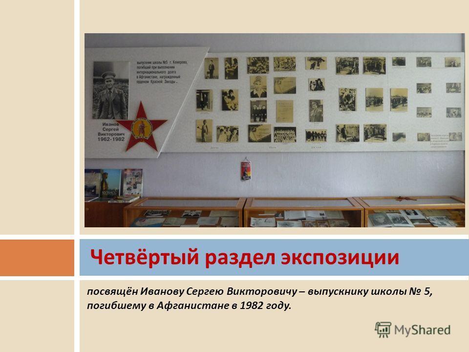 посвящён Иванову Сергею Викторовичу – выпускнику школы 5, погибшему в Афганистане в 1982 году. Четвёртый раздел экспозиции