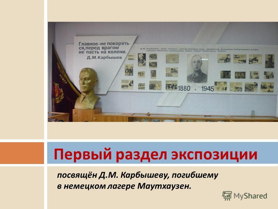посвящён Д.М. Карбышеву, погибшему в немецком лагере Маутхаузен. Первый раздел экспозиции