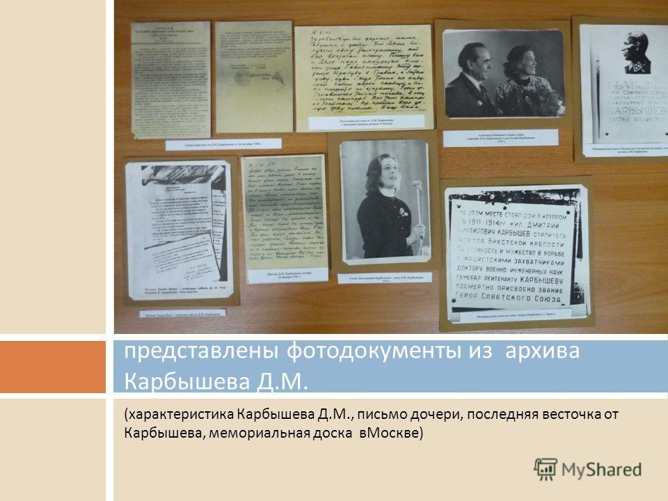 (характеристика Карбышева Д.М., письмо дочери, последняя весточка от Карбышева, мемориальная доска вМоскве) представлены фотодокументы из архива Карбышева Д. М.