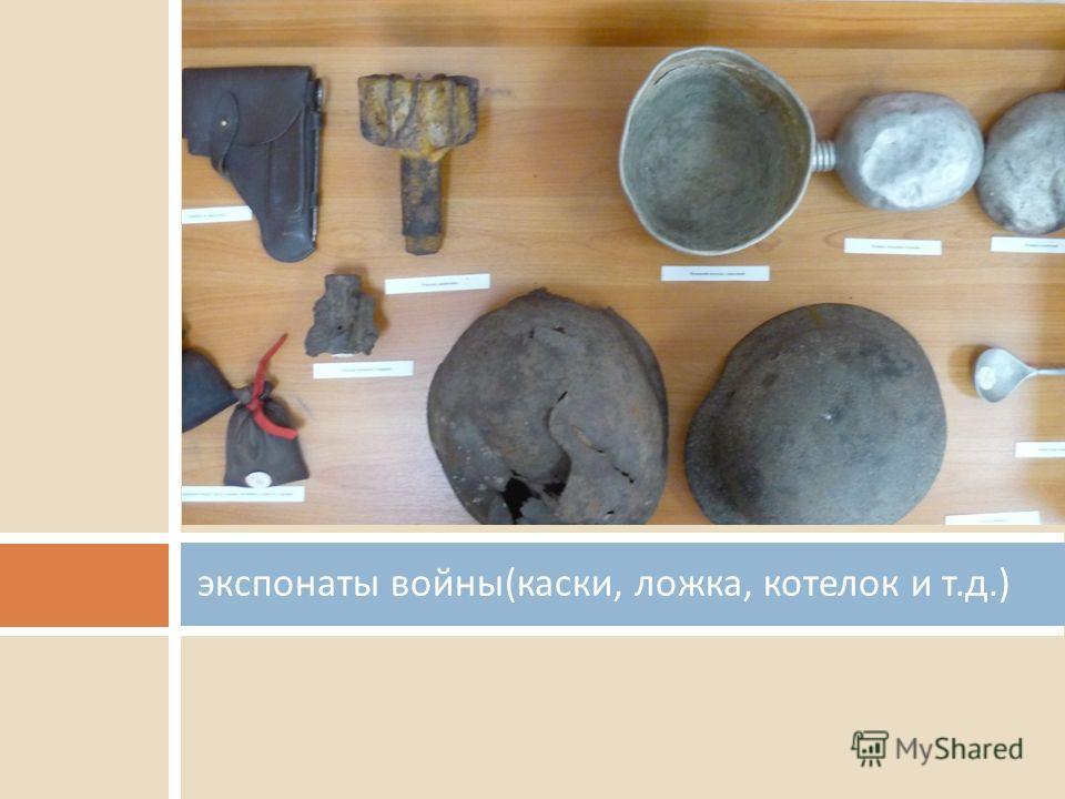 экспонаты войны ( каски, ложка, котелок и т. д.)