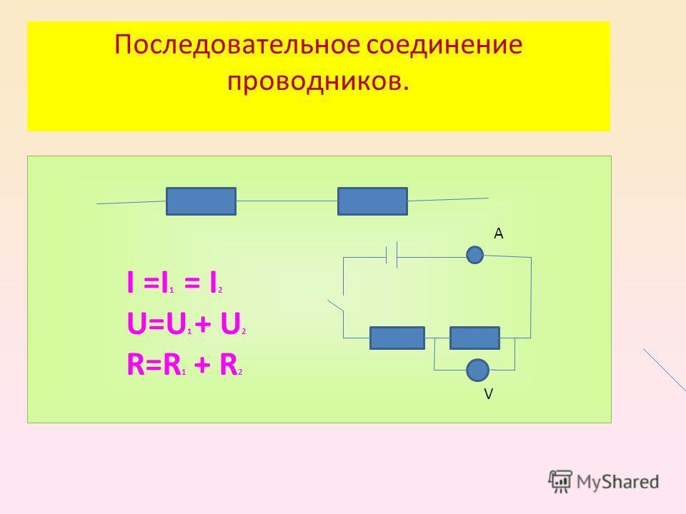 Последовательное соединение проводников. I =I 1 = I 2 U=U 1 + U 2 R=R 1 + R 2 А V