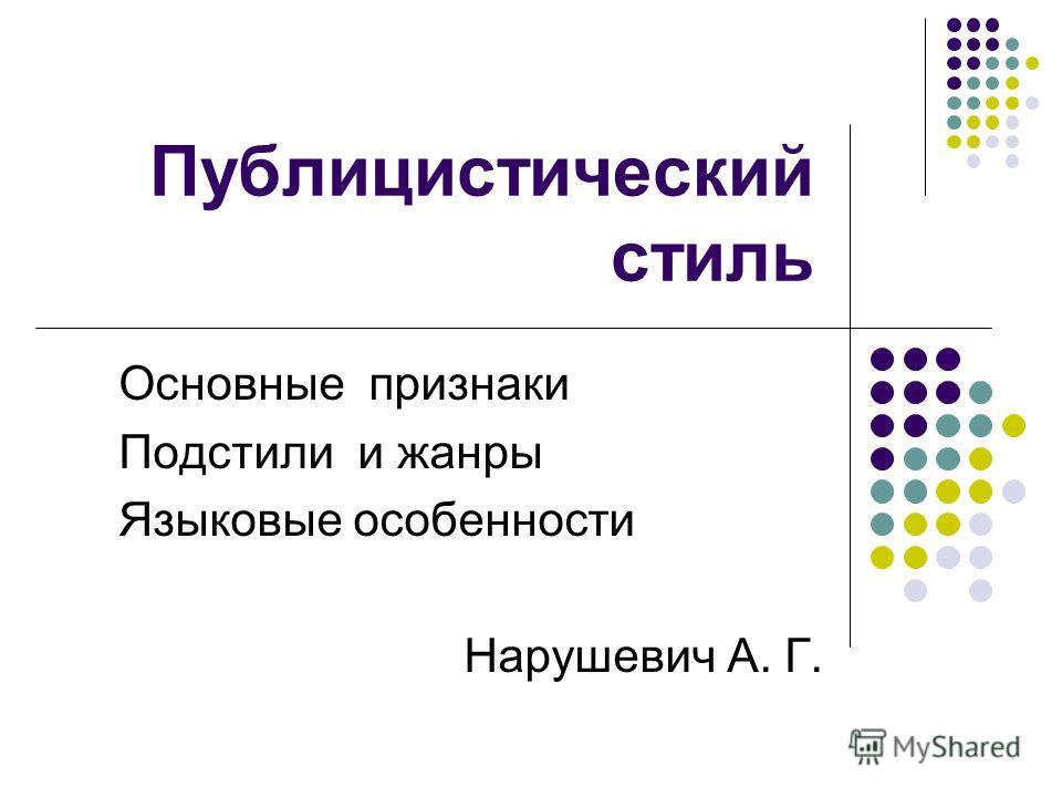 Публицистический стиль Основные признаки Подстили и жанры Языковые особенности Нарушевич А. Г.