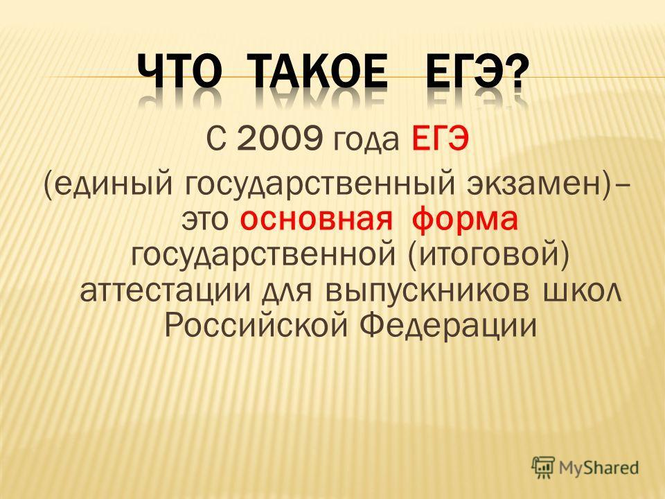 С 2009 года ЕГЭ (единый государственный экзамен)– это основная форма государственной (итоговой) аттестации для выпускников школ Российской Федерации
