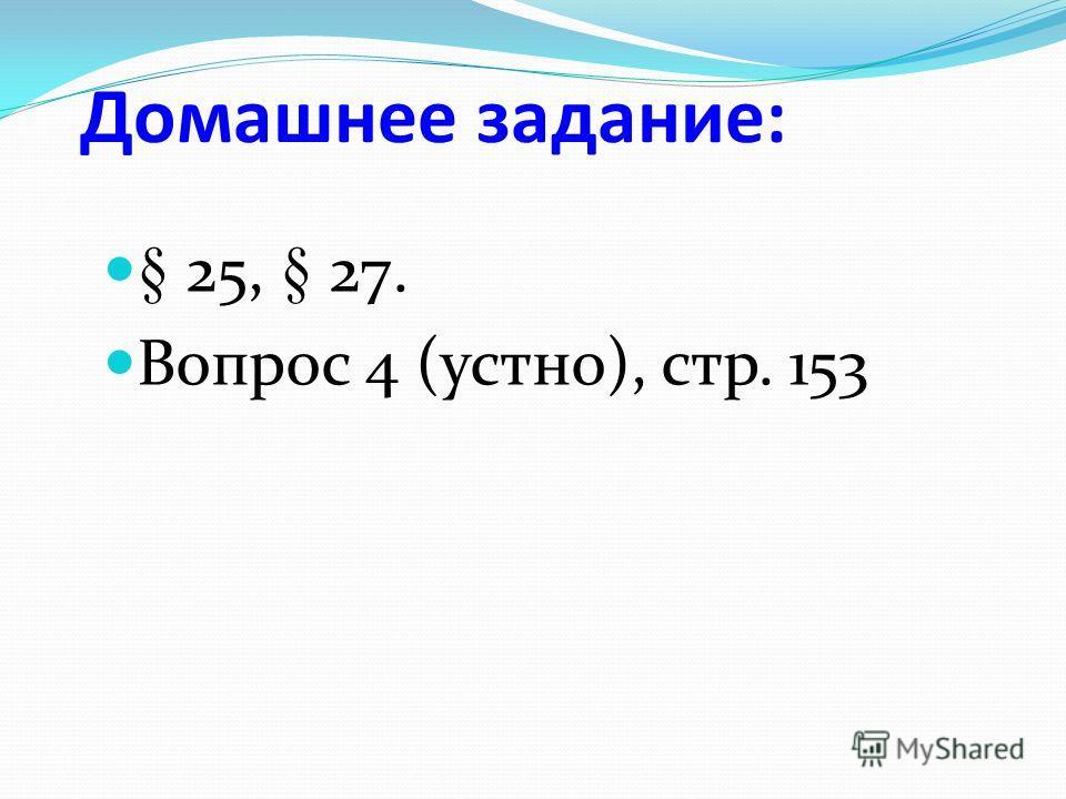 Домашнее задание: § 25, § 27. Вопрос 4 (устно), стр. 153