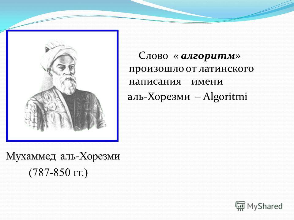 Слово « алгоритм» произошло от латинского написания имени аль-Хорезми Algoritmi Мухаммед аль-Хорезми (787-850 гг.)