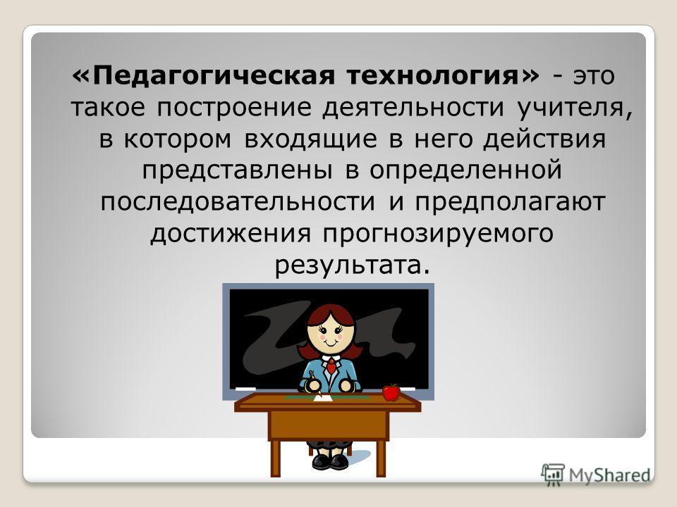 «Педагогическая технология» - это такое построение деятельности учителя, в котором входящие в него действия представлены в определенной последовательности и предполагают достижения прогнозируемого результата.