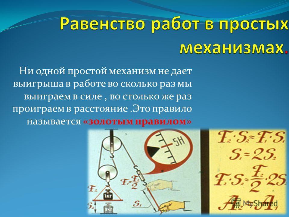 Ни одной простой механизм не дает выигрыша в работе во сколько раз мы выиграем в силе, во столько же раз проиграем в расстояние.Это правило называется «золотым правилом»
