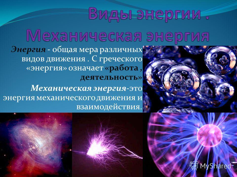 Энергия - общая мера различных видов движения. С греческого «энергия» означает «работа, деятельность» Механическая энергия-это энергия механического движения и взаимодействия.