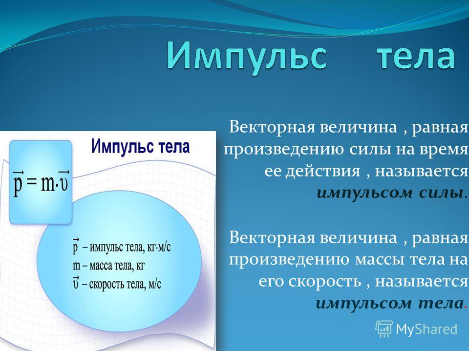Векторная величина, равная произведению силы на время ее действия, называется импульсом силы. Векторная величина, равная произведению массы тела на его скорость, называется импульсом тела.