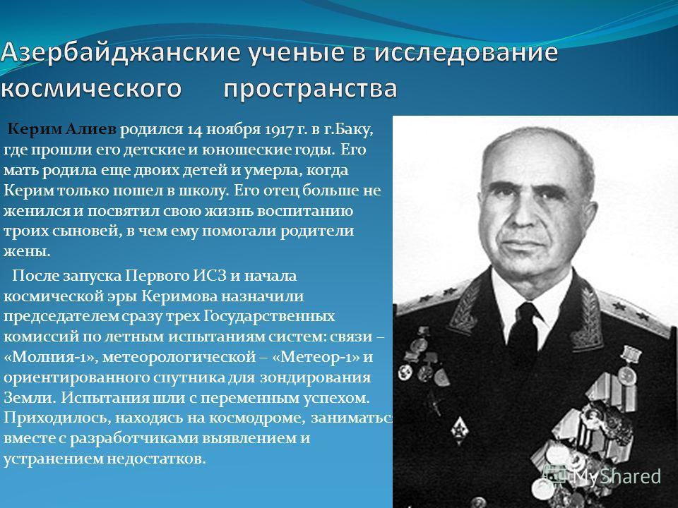 Керим Алиев родился 14 ноября 1917 г. в г.Баку, где прошли его детские и юношеские годы. Его мать родила еще двоих детей и умерла, когда Керим только пошел в школу. Его отец больше не женился и посвятил свою жизнь воспитанию троих сыновей, в чем ему