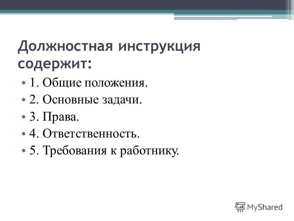 Должностная инструкция содержит: 1. Общие положения. 2. Основные задачи. 3. Права. 4. Ответственность. 5. Требования к работнику.