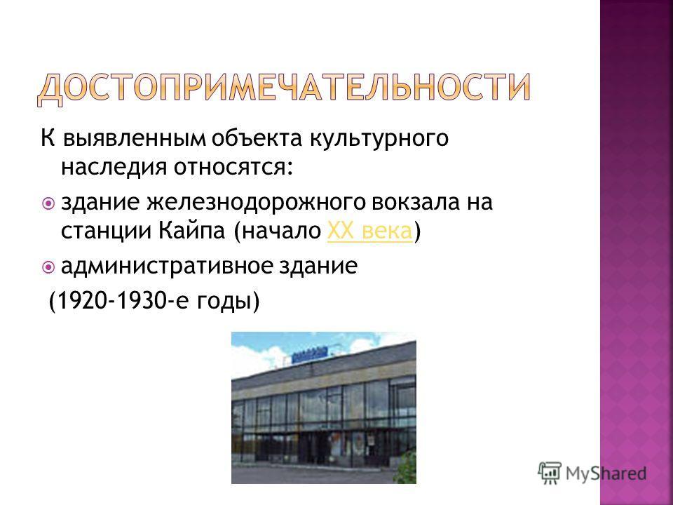 К выявленным объекта культурного наследия относятся: здание железнодорожного вокзала на станции Кайпа (начало XX века)XX века административное здание (1920-1930-е годы)
