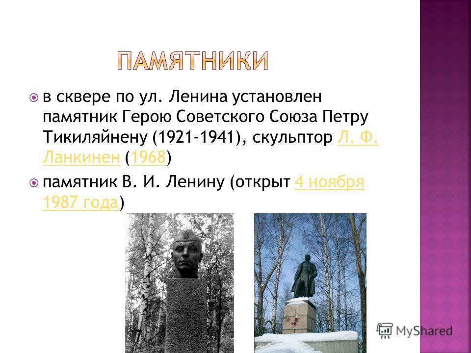 в сквере по ул. Ленина установлен памятник Герою Советского Союза Петру Тикиляйнену (1921-1941), скульптор Л. Ф. Ланкинен (1968)Л. Ф. Ланкинен1968 памятник В. И. Ленину (открыт 4 ноября 1987 года)4 ноября 1987 года