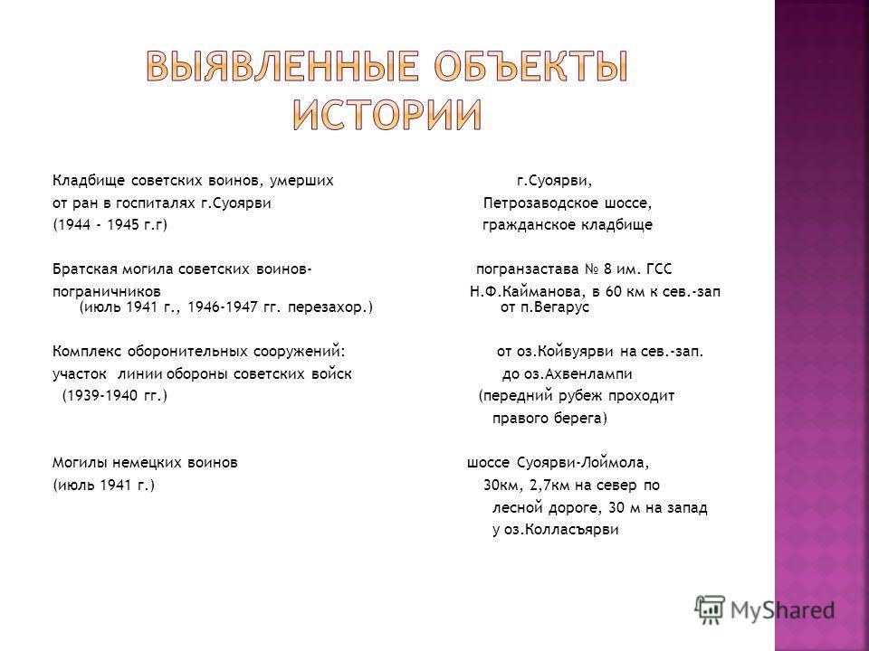 Кладбище советских воинов, умерших г.Суоярви, от ран в госпиталях г.Суоярви Петрозаводское шоссе, (1944 - 1945 г.г) гражданское кладбище Братская могила советских воинов- погранзастава 8 им. ГСС пограничников Н.Ф.Кайманова, в 60 км к сев.-зап (июль 1