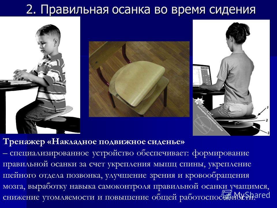 2. Правильная осанка во время сидения Тренажер «Накладное подвижное сиденье» – специализированное устройство обеспечивает: формирование правильной осанки за счет укрепления мышц спины, укрепление шейного отдела позвонка, улучшение зрения и кровообращ