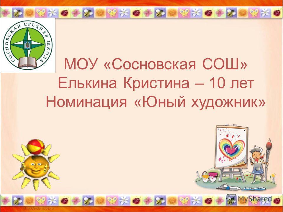МОУ «Сосновская СОШ» Елькина Кристина – 10 лет Номинация «Юный художник»