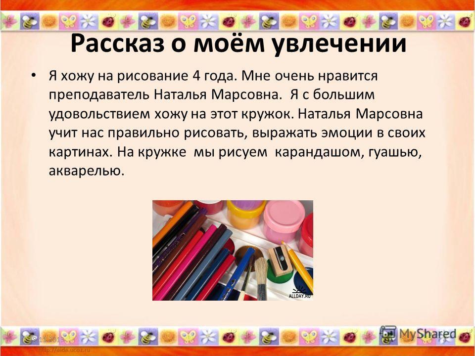 Рассказ о моём увлечении Я хожу на рисование 4 года. Мне очень нравится преподаватель Наталья Марсовна. Я с большим удовольствием хожу на этот кружок. Наталья Марсовна учит нас правильно рисовать, выражать эмоции в своих картинах. На кружке мы рисуем