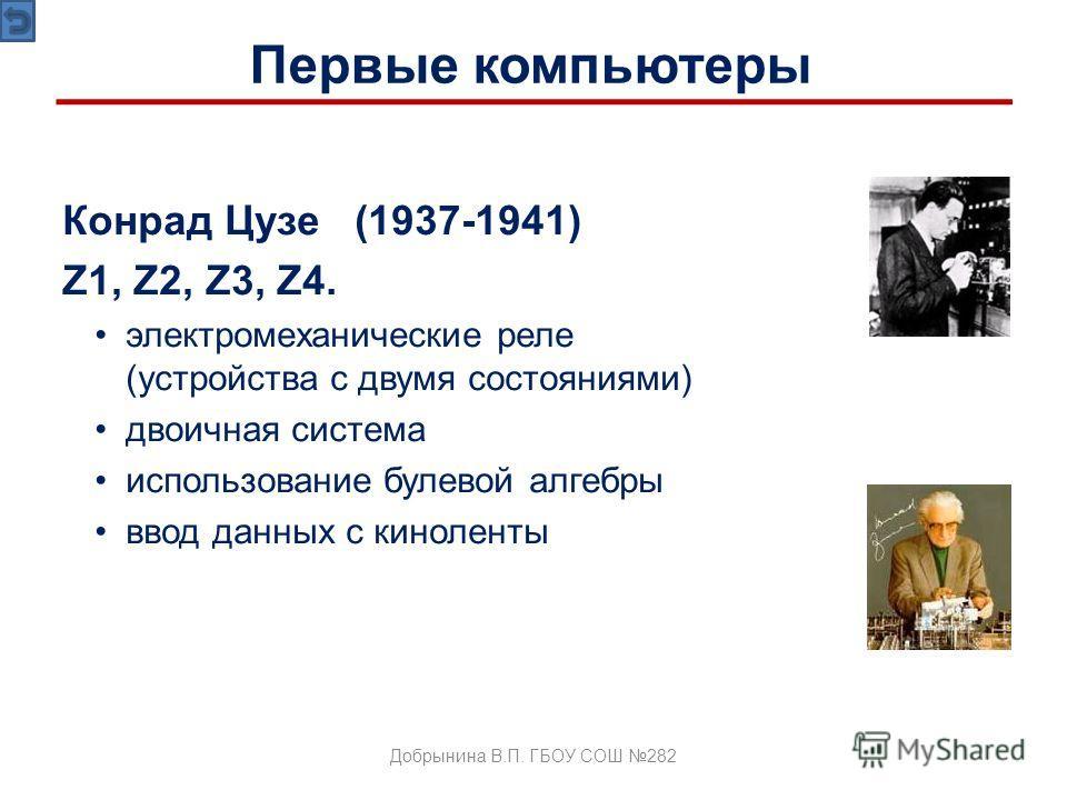 Конрад Цузе (1937-1941) Z1, Z2, Z3, Z4. электромеханические реле (устройства с двумя состояниями) двоичная система использование булевой алгебры ввод данных с киноленты Первые компьютеры Добрынина В.П. ГБОУ СОШ 282