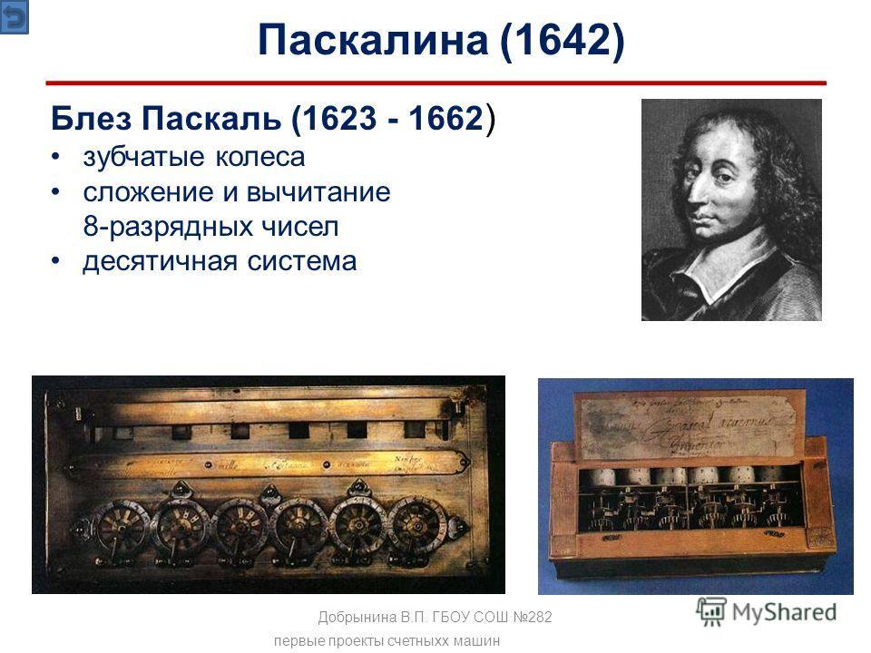 Блез Паскаль (1623 - 1662 ) зубчатые колеса сложение и вычитание 8-разрядных чисел десятичная система Паскалина (1642) первые проекты счетныхх машин Добрынина В.П. ГБОУ СОШ 282