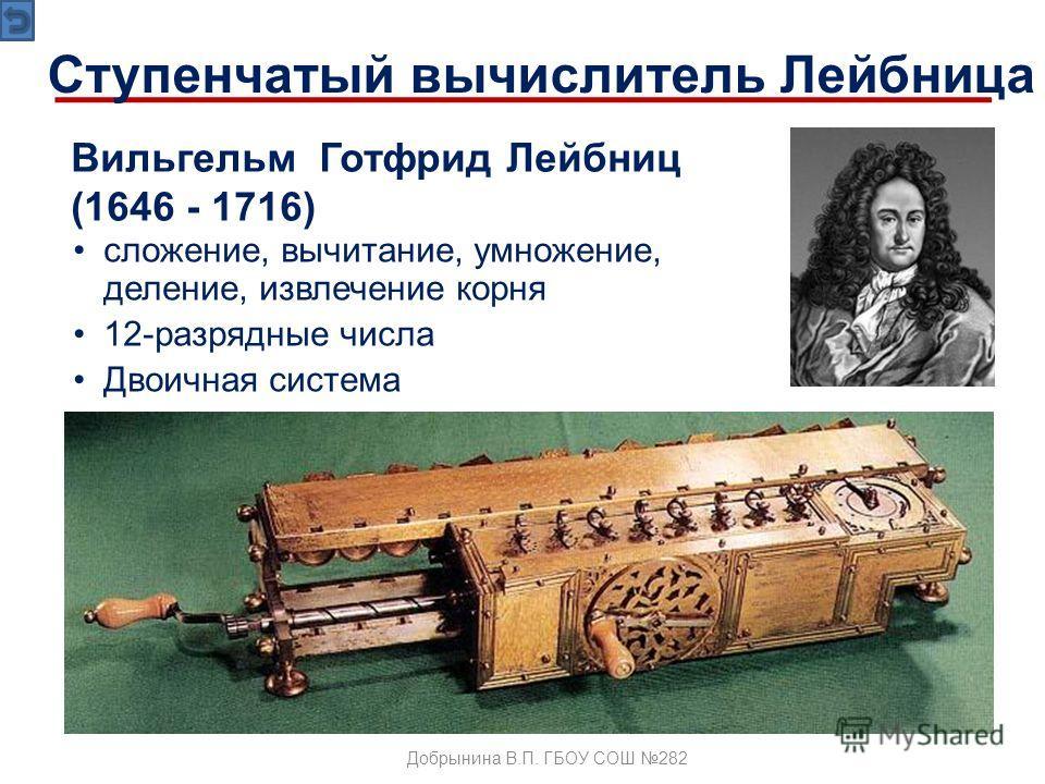 Вильгельм Готфрид Лейбниц (1646 - 1716) сложение, вычитание, умножение, деление, извлечение корня 12-разрядные числа Двоичная система Ступенчатый вычислитель Лейбница Добрынина В.П. ГБОУ СОШ 282