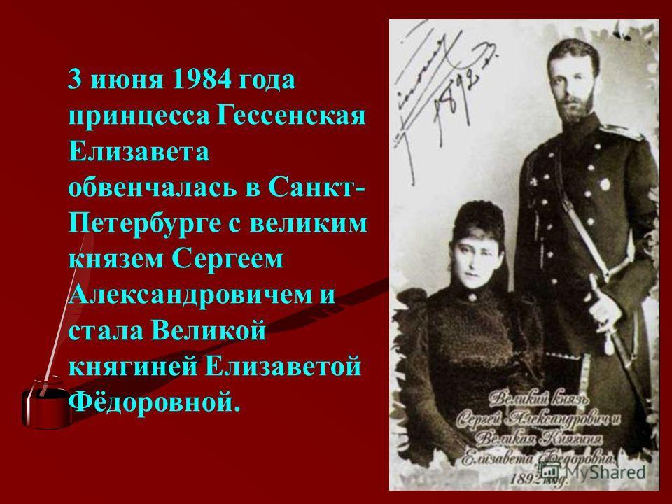 3 июня 1984 года принцесса Гессенская Елизавета обвенчалась в Санкт- Петербурге с великим князем Сергеем Александровичем и стала Великой княгиней Елизаветой Фёдоровной.