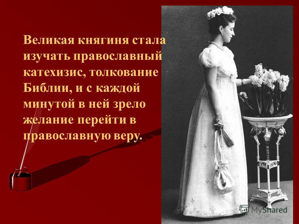 Великая княгиня стала изучать православный катехизис, толкование Библии, и с каждой минутой в ней зрело желание перейти в православную веру.
