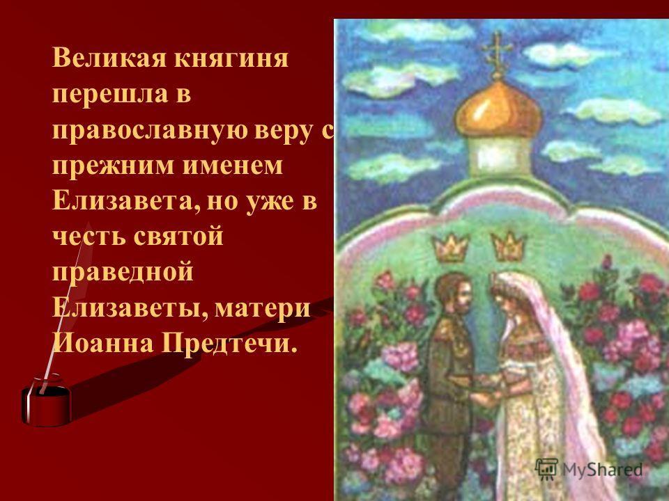 Великая княгиня перешла в православную веру с прежним именем Елизавета, но уже в честь святой праведной Елизаветы, матери Иоанна Предтечи.