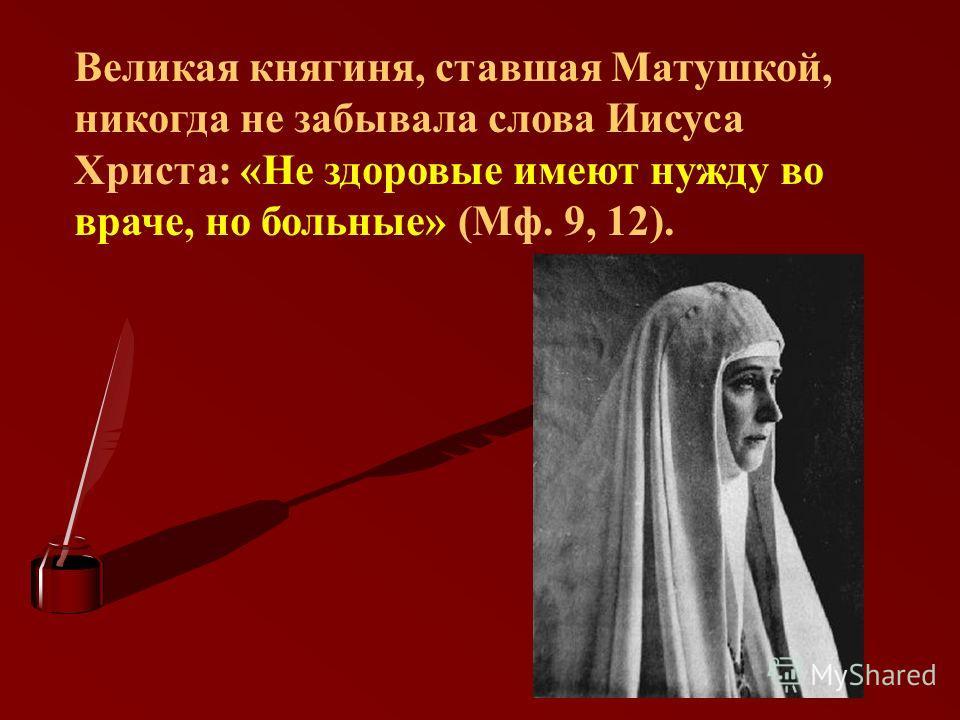 Великая княгиня, ставшая Матушкой, никогда не забывала слова Иисуса Христа: «Не здоровые имеют нужду во враче, но больные» (Мф. 9, 12).